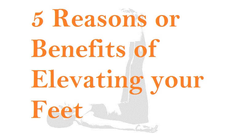 5 Reasons or Benefits of Elevating your Feet