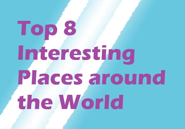 Top 8 Interesting Places around the World